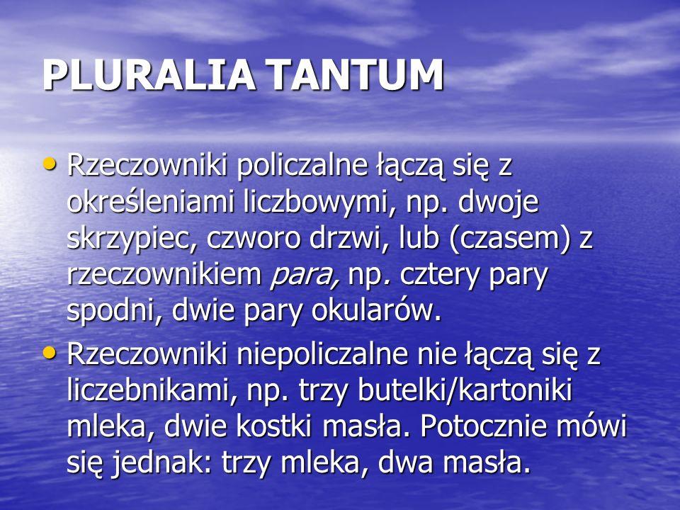 PLURALIA TANTUM Rzeczowniki policzalne łączą się z określeniami liczbowymi, np. dwoje skrzypiec, czworo drzwi, lub (czasem) z rzeczownikiem para, np.
