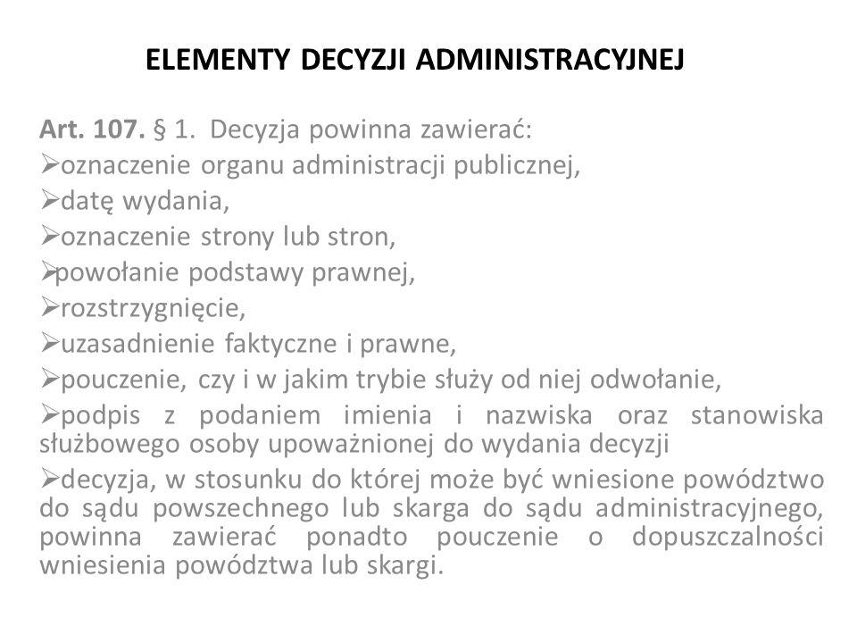 ELEMENTY DECYZJI ADMINISTRACYJNEJ Art. 107. § 1. Decyzja powinna zawierać:  oznaczenie organu administracji publicznej,  datę wydania,  oznaczenie