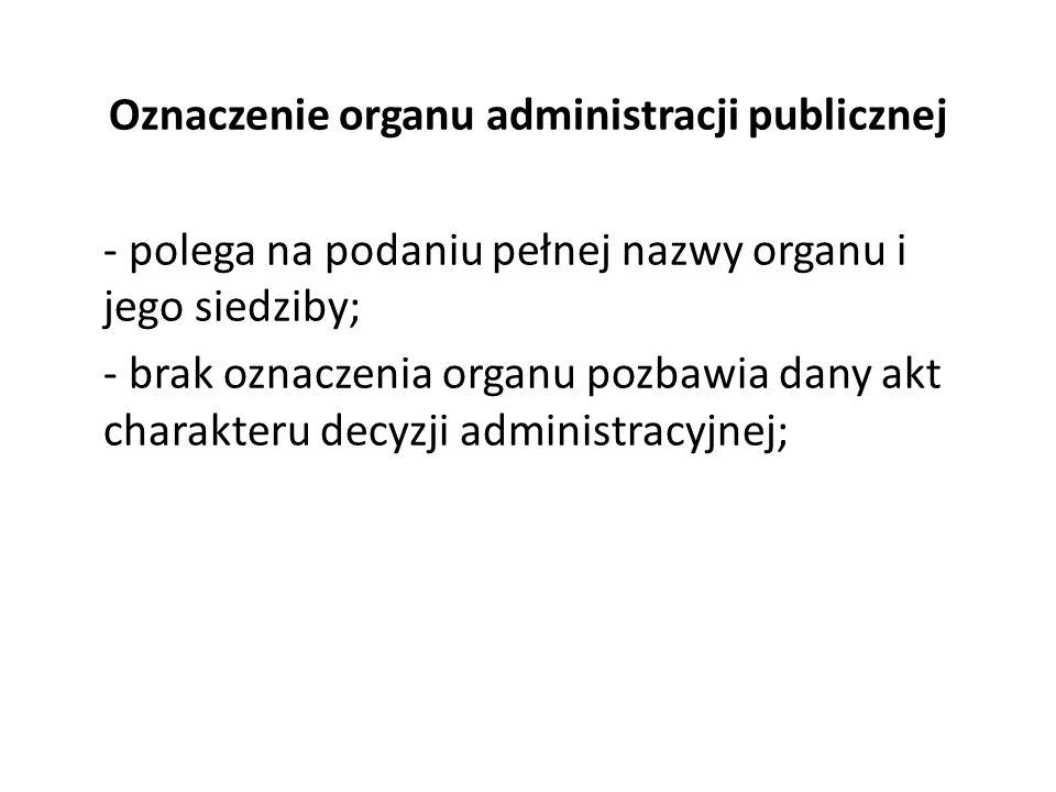 Oznaczenie organu administracji publicznej - polega na podaniu pełnej nazwy organu i jego siedziby; - brak oznaczenia organu pozbawia dany akt charakt