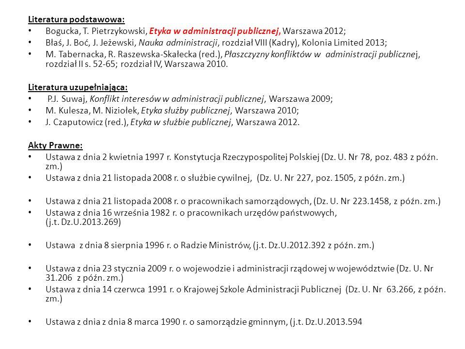 Literatura podstawowa: Bogucka, T. Pietrzykowski, Etyka w administracji publicznej, Warszawa 2012; Błaś, J. Boć, J. Jeżewski, Nauka administracji, roz