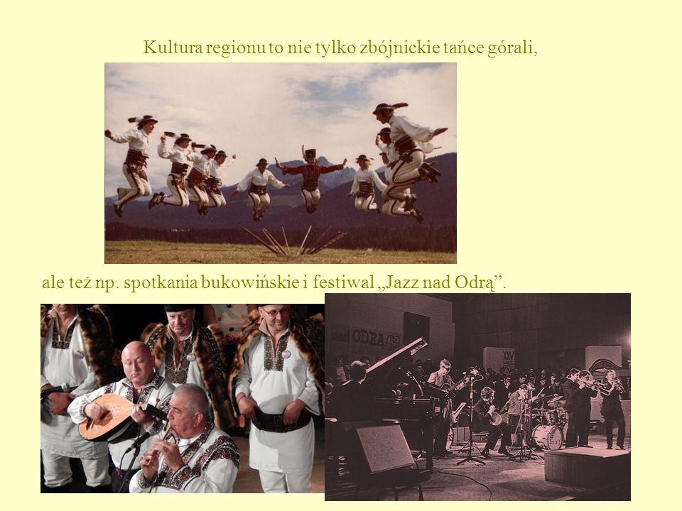 """Kultura regionu to nie tylko zbójnickie tańce górali, ale też np. spotkania bukowińskie i festiwal """"Jazz nad Odrą""""."""