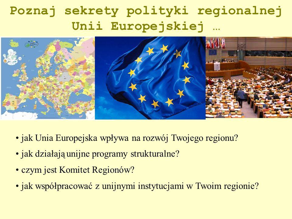 Poznaj sekrety polityki regionalnej Unii Europejskiej … jak Unia Europejska wpływa na rozwój Twojego regionu? jak działają unijne programy strukturaln