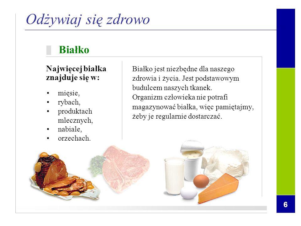 6 mięsie, rybach, produktach mlecznych, nabiale, orzechach. Odżywiaj się zdrowo Białko Białko jest niezbędne dla naszego zdrowia i życia. Jest podstaw
