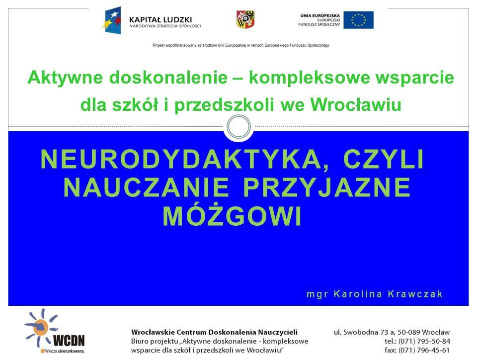 NEURODYDAKTYKA, CZYLI NAUCZANIE PRZYJAZNE MÓŻGOWI mgr Karolina Krawczak Aktywne doskonalenie – kompleksowe wsparcie dla szkół i przedszkoli we Wrocław