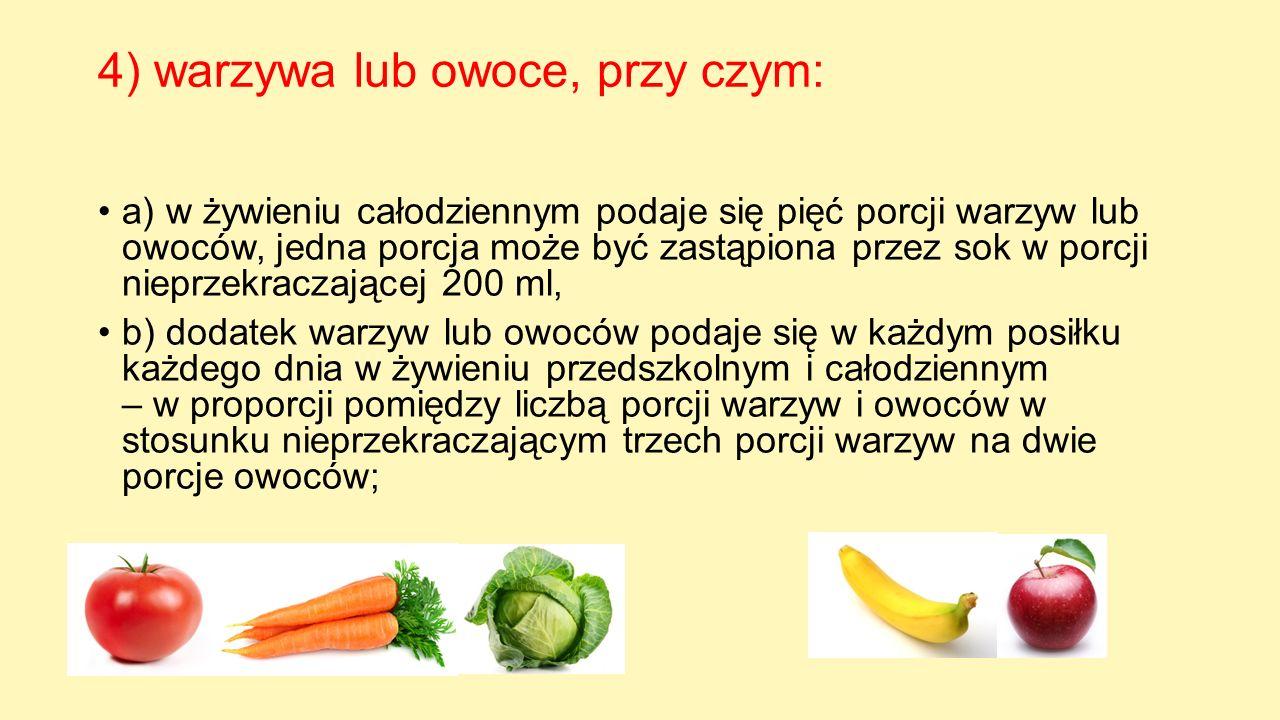 4) warzywa lub owoce, przy czym: a) w żywieniu całodziennym podaje się pięć porcji warzyw lub owoców, jedna porcja może być zastąpiona przez sok w por