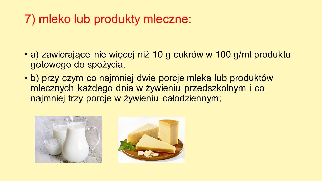 7) mleko lub produkty mleczne: a) zawierające nie więcej niż 10 g cukrów w 100 g/ml produktu gotowego do spożycia, b) przy czym co najmniej dwie porcj