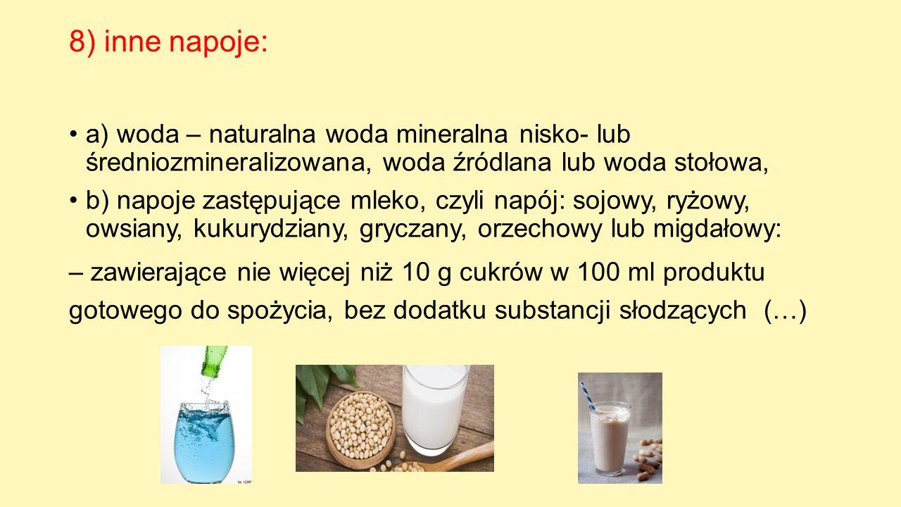 8) inne napoje: a) woda – naturalna woda mineralna nisko- lub średniozmineralizowana, woda źródlana lub woda stołowa, b) napoje zastępujące mleko, czy