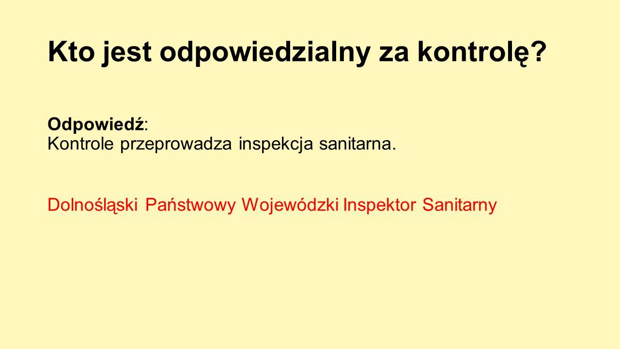 Kto jest odpowiedzialny za kontrolę? Odpowiedź: Kontrole przeprowadza inspekcja sanitarna. Dolnośląski Państwowy Wojewódzki Inspektor Sanitarny