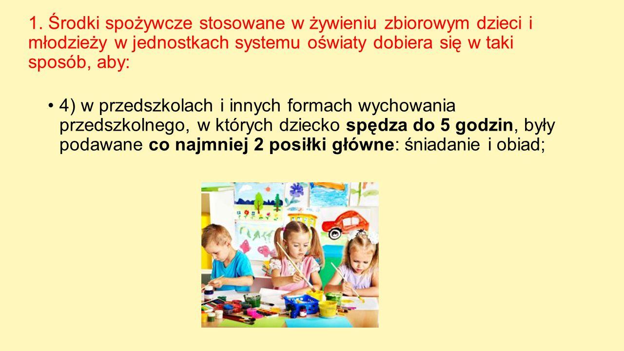 1. Środki spożywcze stosowane w żywieniu zbiorowym dzieci i młodzieży w jednostkach systemu oświaty dobiera się w taki sposób, aby: 4) w przedszkolach