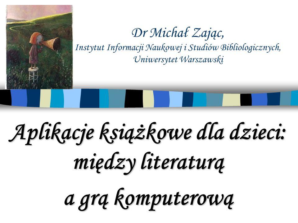 Dr Michał Zając, Instytut Informacji Naukowej i Studiów Bibliologicznych, Uniwersytet Warszawski Aplikacje książkowe dla dzieci: między literaturą a grą komputerową