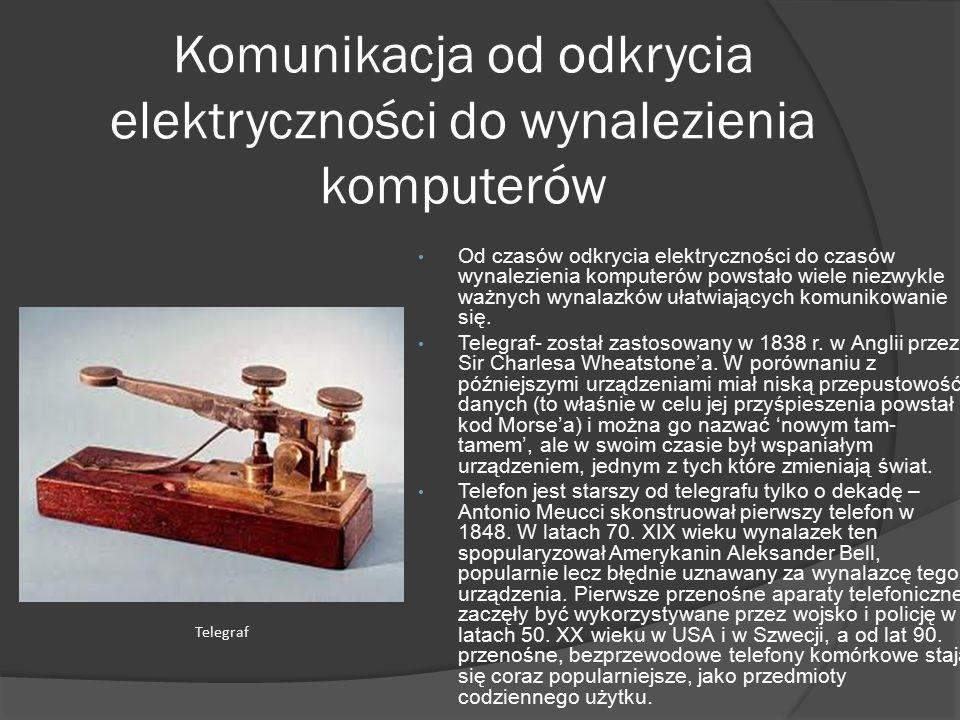 Komunikacja od odkrycia elektryczności do wynalezienia komputerów Od czasów odkrycia elektryczności do czasów wynalezienia komputerów powstało wiele niezwykle ważnych wynalazków ułatwiających komunikowanie się.
