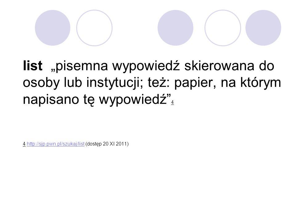 """list """"pisemna wypowiedź skierowana do osoby lub instytucji; też: papier, na którym napisano tę wypowiedź"""" 4 4 http://sjp.pwn.pl/szukaj/list (dostęp 20"""