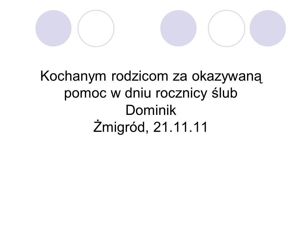 Kochanym rodzicom za okazywaną pomoc w dniu rocznicy ślub Dominik Żmigród, 21.11.11