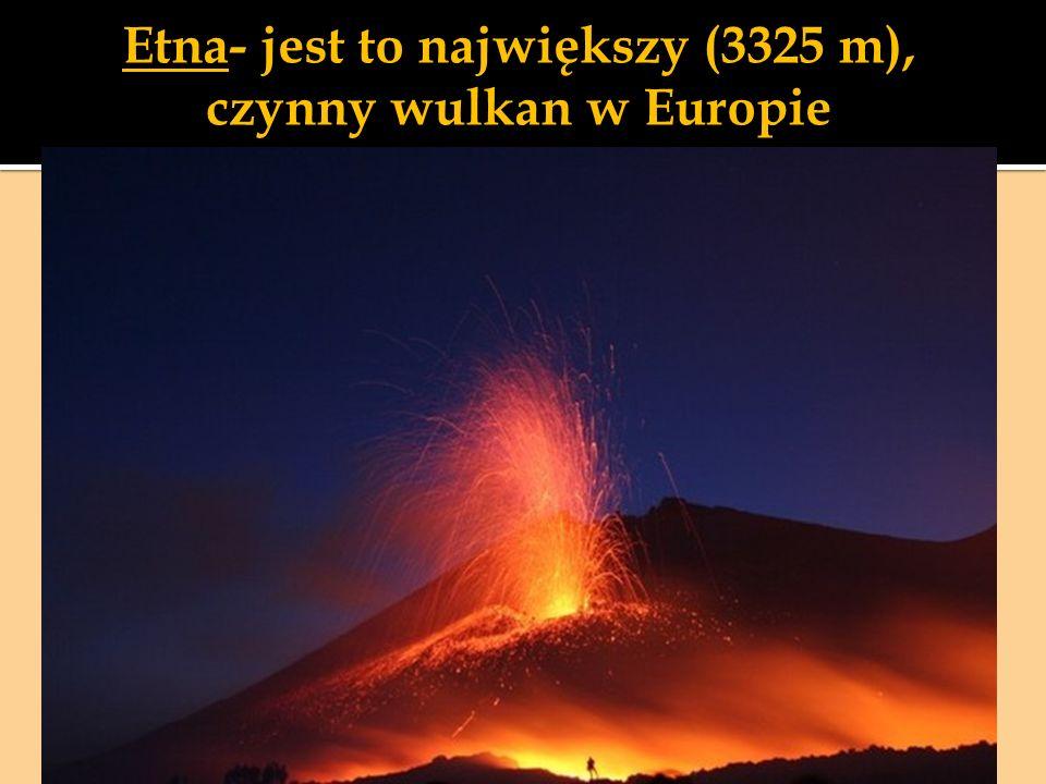 Etna- jest to największy (3325 m), czynny wulkan w Europie