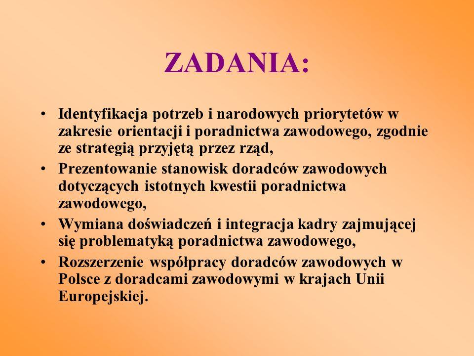 ZADANIA: Identyfikacja potrzeb i narodowych priorytetów w zakresie orientacji i poradnictwa zawodowego, zgodnie ze strategią przyjętą przez rząd, Prezentowanie stanowisk doradców zawodowych dotyczących istotnych kwestii poradnictwa zawodowego, Wymiana doświadczeń i integracja kadry zajmującej się problematyką poradnictwa zawodowego, Rozszerzenie współpracy doradców zawodowych w Polsce z doradcami zawodowymi w krajach Unii Europejskiej.