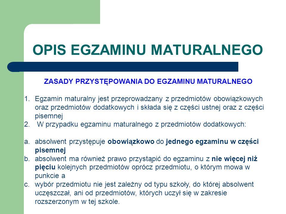 OPIS EGZAMINU MATURALNEGO ZASADY PRZYSTĘPOWANIA DO EGZAMINU MATURALNEGO 1.Egzamin maturalny jest przeprowadzany z przedmiotów obowiązkowych oraz przedmiotów dodatkowych i składa się z części ustnej oraz z części pisemnej 2.