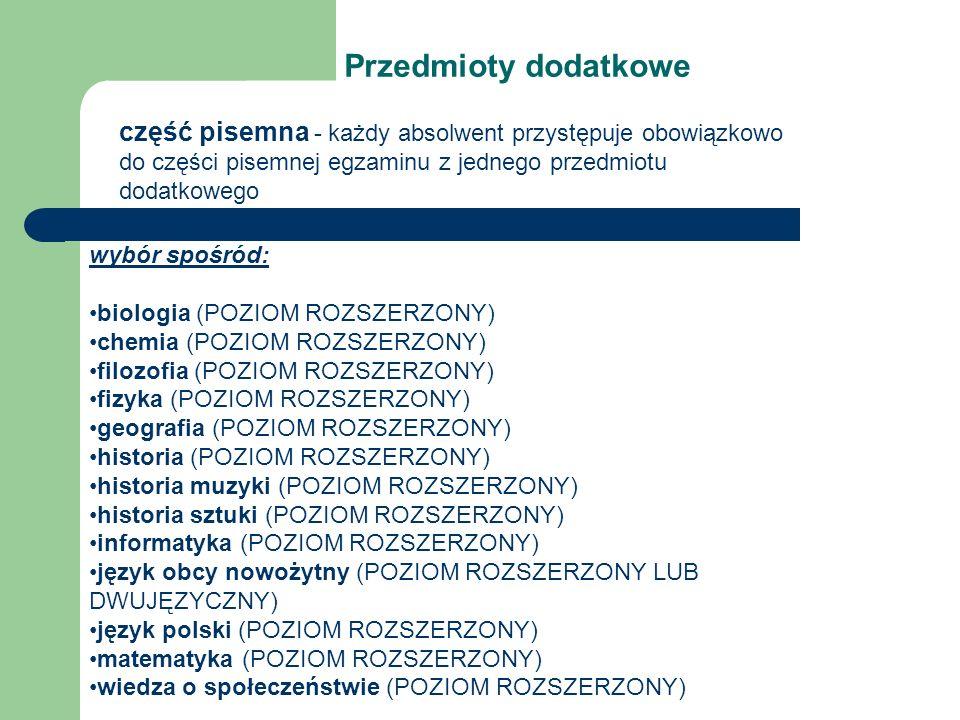 Przedmioty dodatkowe część pisemna - każdy absolwent przystępuje obowiązkowo do części pisemnej egzaminu z jednego przedmiotu dodatkowego wybór spośród: biologia (POZIOM ROZSZERZONY) chemia (POZIOM ROZSZERZONY) filozofia (POZIOM ROZSZERZONY) fizyka (POZIOM ROZSZERZONY) geografia (POZIOM ROZSZERZONY) historia (POZIOM ROZSZERZONY) historia muzyki (POZIOM ROZSZERZONY) historia sztuki (POZIOM ROZSZERZONY) informatyka (POZIOM ROZSZERZONY) język obcy nowożytny (POZIOM ROZSZERZONY LUB DWUJĘZYCZNY) język polski (POZIOM ROZSZERZONY) matematyka (POZIOM ROZSZERZONY) wiedza o społeczeństwie (POZIOM ROZSZERZONY)