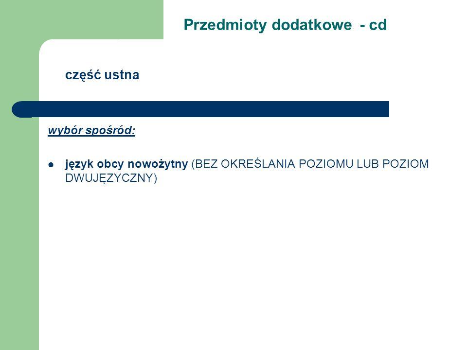 wybór spośród: język obcy nowożytny (BEZ OKREŚLANIA POZIOMU LUB POZIOM DWUJĘZYCZNY) Przedmioty dodatkowe - cd część ustna