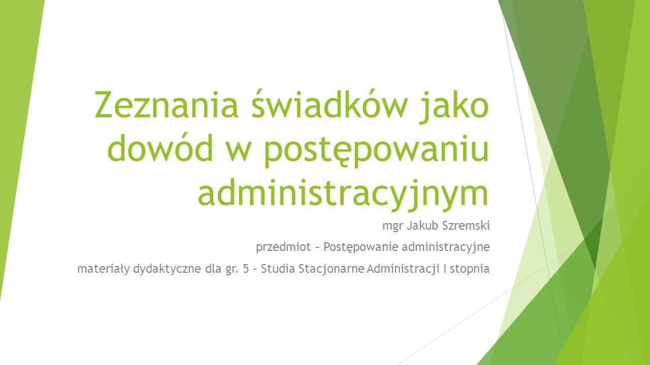 Zeznania świadków jako dowód w postępowaniu administracyjnym mgr Jakub Szremski przedmiot – Postępowanie administracyjne materiały dydaktyczne dla gr.