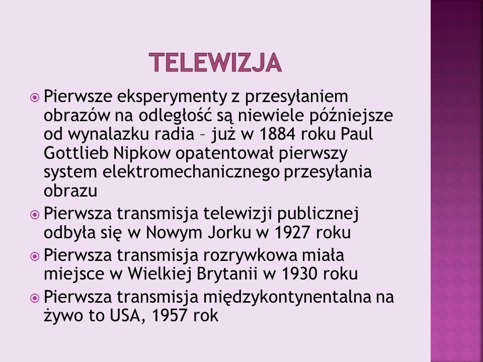  Pierwsze eksperymenty z przesyłaniem obrazów na odległość są niewiele późniejsze od wynalazku radia – już w 1884 roku Paul Gottlieb Nipkow opatentował pierwszy system elektromechanicznego przesyłania obrazu  Pierwsza transmisja telewizji publicznej odbyła się w Nowym Jorku w 1927 roku  Pierwsza transmisja rozrywkowa miała miejsce w Wielkiej Brytanii w 1930 roku  Pierwsza transmisja międzykontynentalna na żywo to USA, 1957 rok