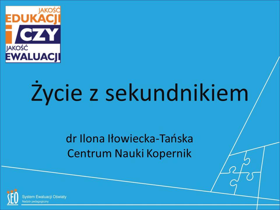 Życie z sekundnikiem dr Ilona Iłowiecka-Tańska Centrum Nauki Kopernik