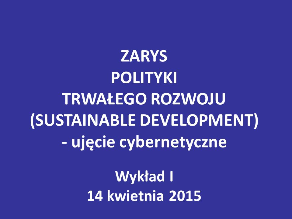 ZARYS POLITYKI TRWAŁEGO ROZWOJU (SUSTAINABLE DEVELOPMENT) - ujęcie cybernetyczne Wykład I 14 kwietnia 2015