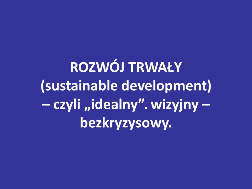 """ROZWÓJ TRWAŁY (sustainable development) – czyli """"idealny"""". wizyjny – bezkryzysowy."""