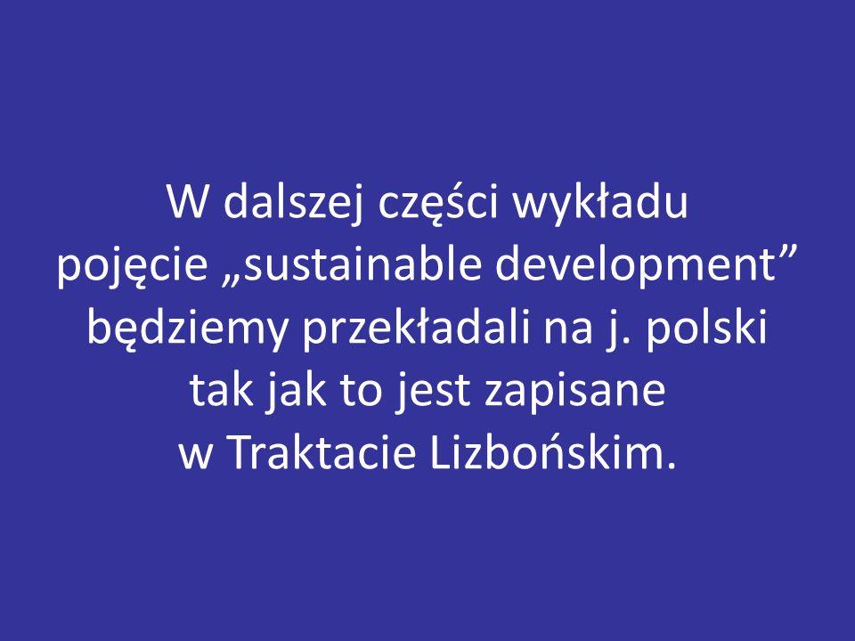 """W dalszej części wykładu pojęcie """"sustainable development"""" będziemy przekładali na j. polski tak jak to jest zapisane w Traktacie Lizbońskim."""