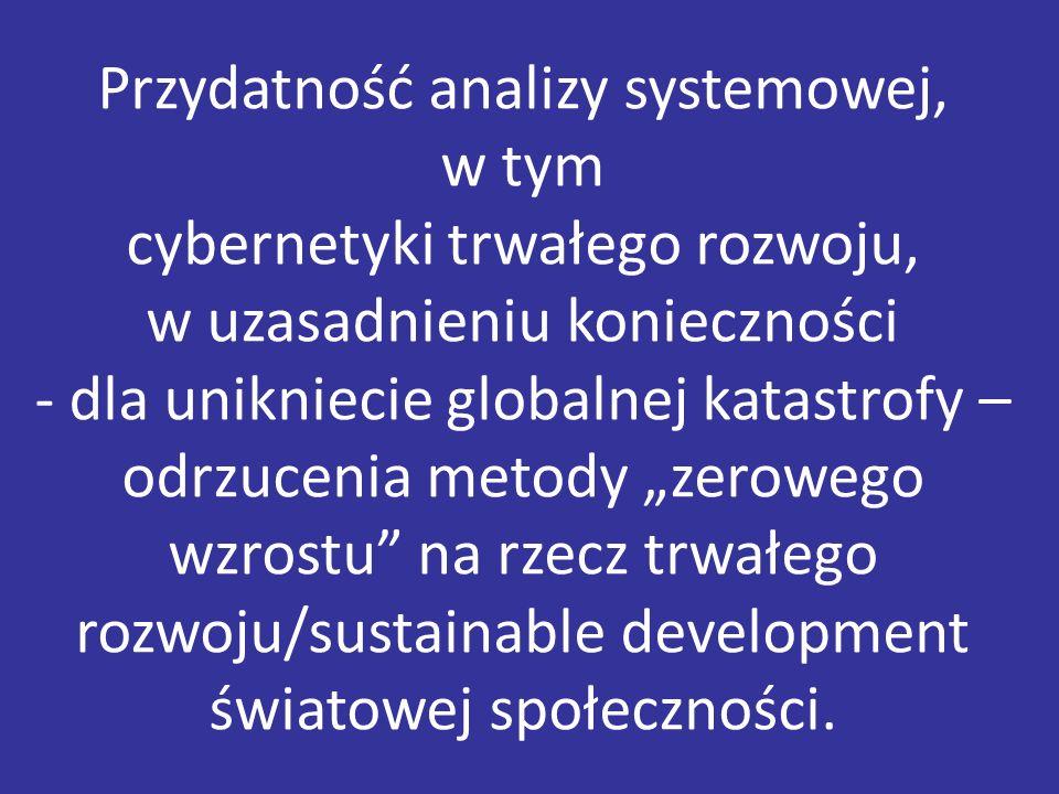 """Przydatność analizy systemowej, w tym cybernetyki trwałego rozwoju, w uzasadnieniu konieczności - dla unikniecie globalnej katastrofy – odrzucenia metody """"zerowego wzrostu na rzecz trwałego rozwoju/sustainable development światowej społeczności."""