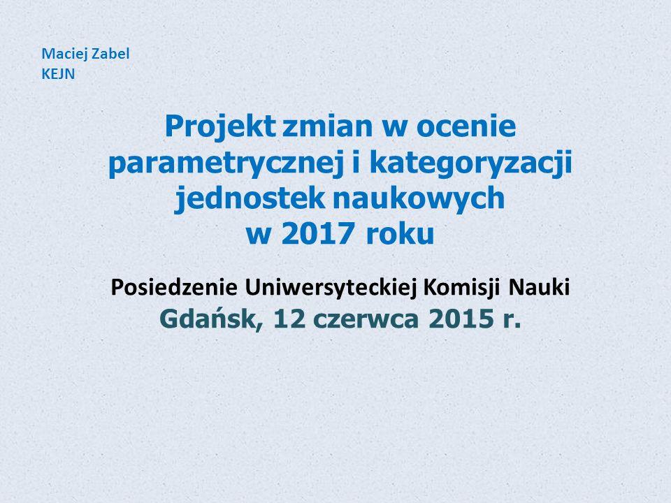 Projekt zmian w ocenie parametrycznej i kategoryzacji jednostek naukowych w 2017 roku Posiedzenie Uniwersyteckiej Komisji Nauki Gdańsk, 12 czerwca 201