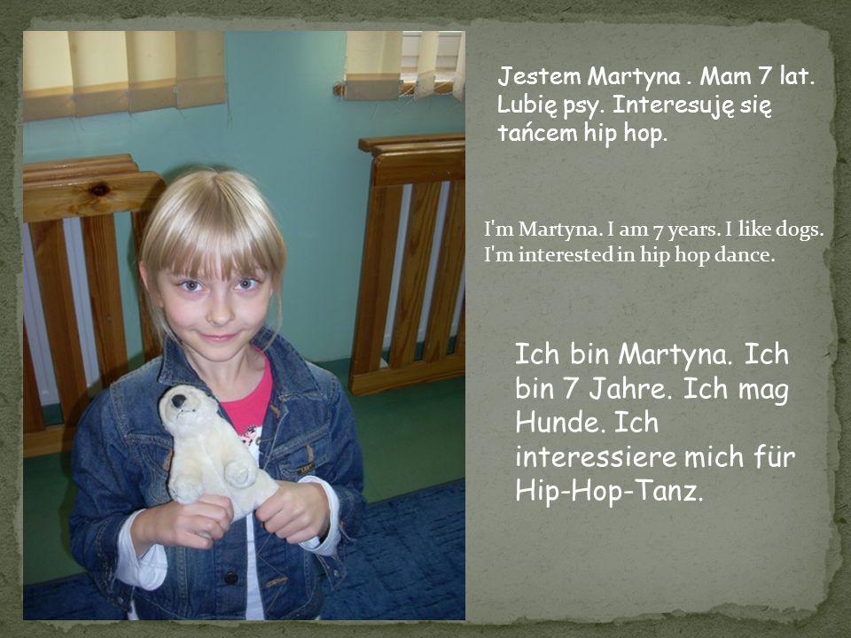 Jestem Martyna. Mam 7 lat. Lubię psy. Interesuję się tańcem hip hop. I'm Martyna. I am 7 years. I like dogs. I'm interested in hip hop dance. Ich bin