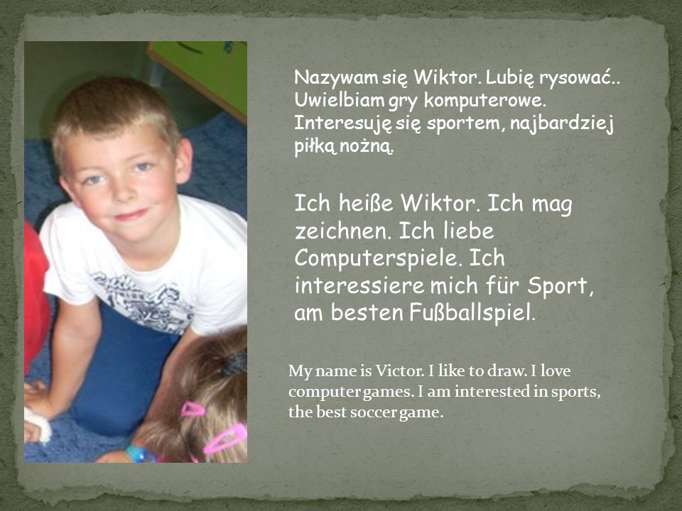 Ich heiße Wiktor. Ich mag zeichnen. Ich liebe Computerspiele. Ich interessiere mich für Sport, am besten Fußballspiel. My name is Victor. I like to dr