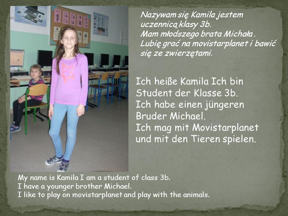Nazywam się Kamila jestem uczennicą klasy 3b. Mam młodszego brata Michała. Lubię grać na movistarplanet i bawić się ze zwierzętami. Ich heiße Kamila I
