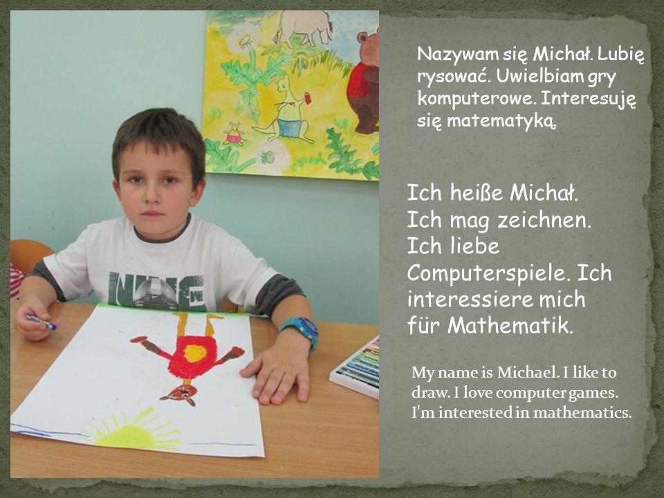 Ich heiße Michał. Ich mag zeichnen. Ich liebe Computerspiele. Ich interessiere mich für Mathematik. Nazywam się Michał. Lubię rysować. Uwielbiam gry k