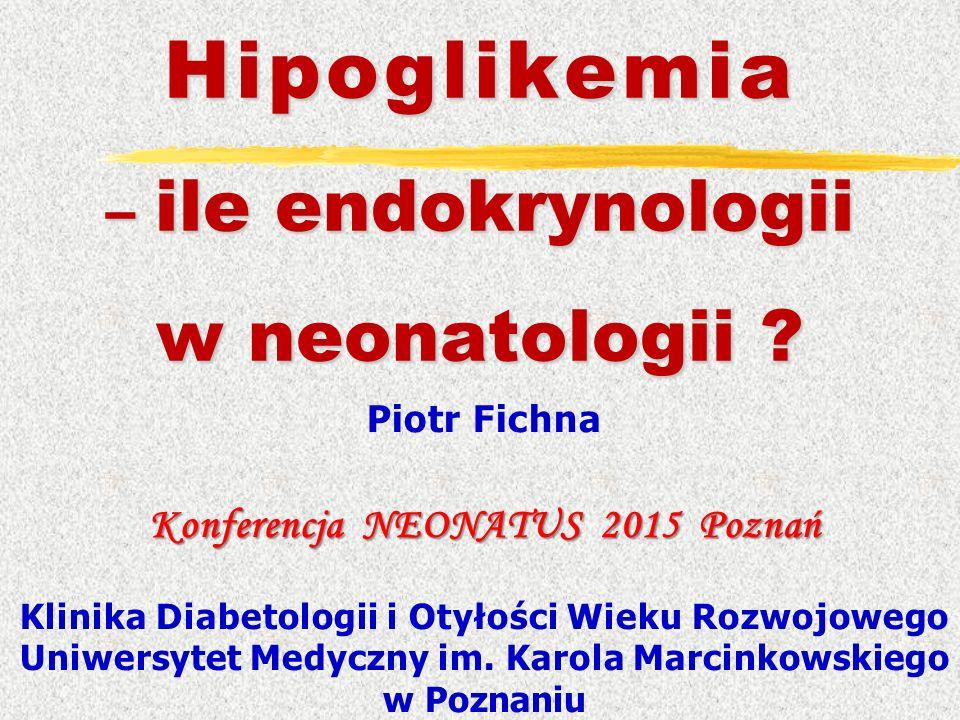 Hipoglikemia – ile endokrynologii w neonatologii ? Piotr Fichna Konferencja NEONATUS 2015 Poznań Klinika Diabetologii i Otyłości Wieku Rozwojowego Uni