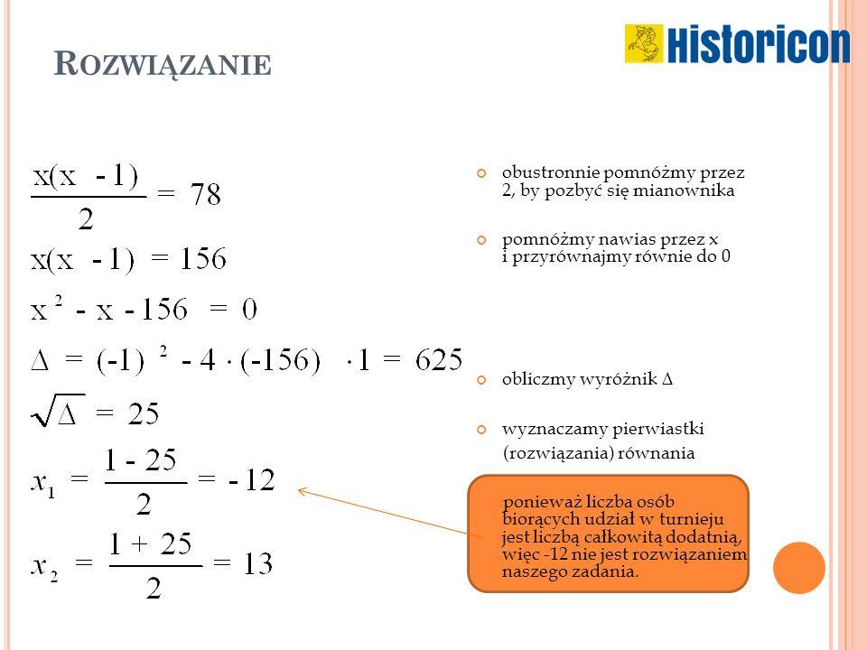 R OZWIĄZANIE obustronnie pomnóżmy przez 2, by pozbyć się mianownika pomnóżmy nawias przez x i przyrównajmy równie do 0 obliczmy wyróżnik ∆ wyznaczamy pierwiastki (rozwiązania) równania ponieważ liczba osób biorących udział w turnieju jest liczbą całkowitą dodatnią, więc -12 nie jest rozwiązaniem naszego zadania.