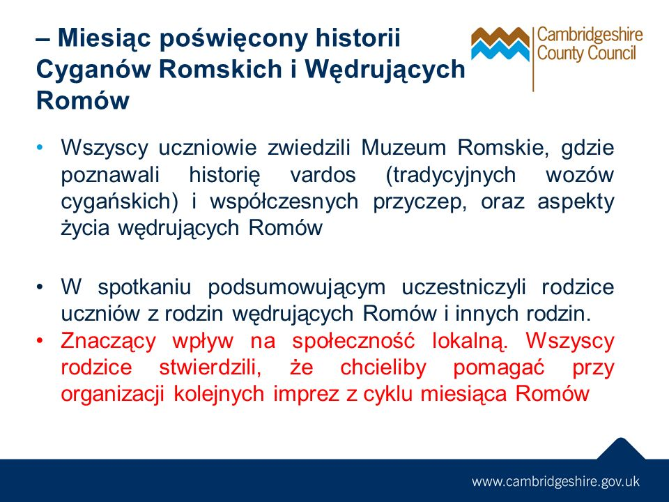 – Miesiąc poświęcony historii Cyganów Romskich i Wędrujących Romów Wszyscy uczniowie zwiedzili Muzeum Romskie, gdzie poznawali historię vardos (tradycyjnych wozów cygańskich) i współczesnych przyczep, oraz aspekty życia wędrujących Romów W spotkaniu podsumowującym uczestniczyli rodzice uczniów z rodzin wędrujących Romów i innych rodzin.