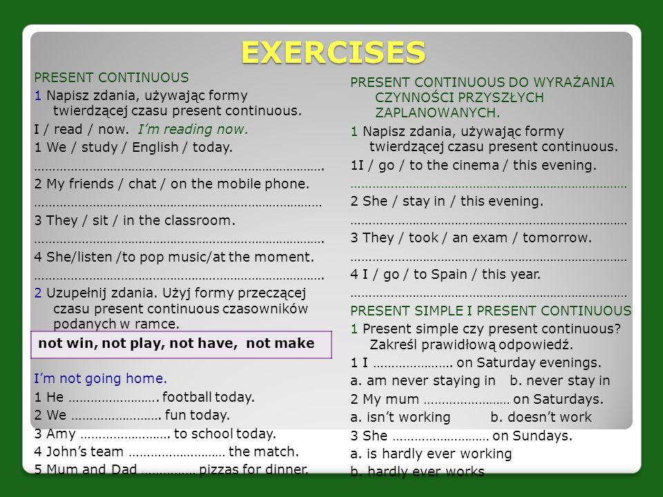 EXERCISES PRESENT CONTINUOUS 1 Napisz zdania, używając formy twierdzącej czasu present continuous. I / read / now. I'm reading now. 1 We / study / Eng