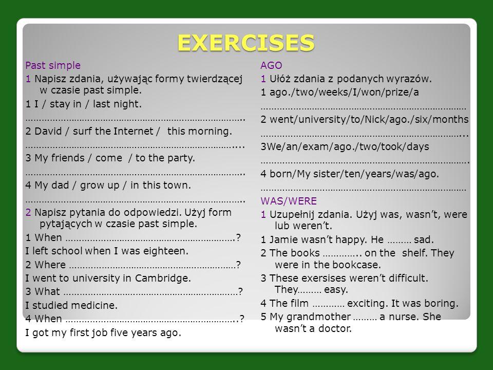 EXERCISES Past simple 1 Napisz zdania, używając formy twierdzącej w czasie past simple. 1 I / stay in / last night. ……………………………………………………………………….. 2 Da