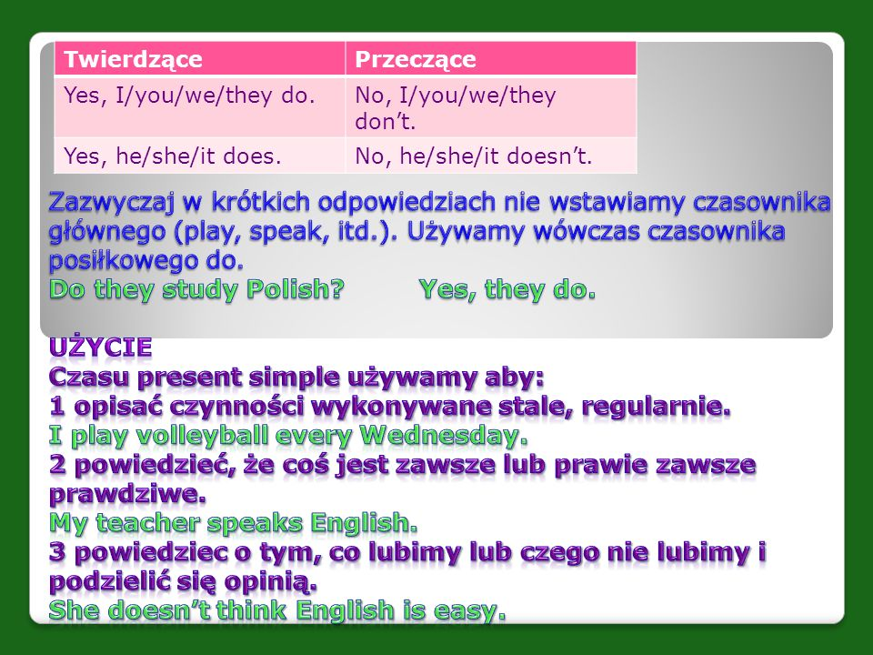TwierdzącePrzeczące Yes, I/you/we/they do.No, I/you/we/they don't. Yes, he/she/it does.No, he/she/it doesn't.