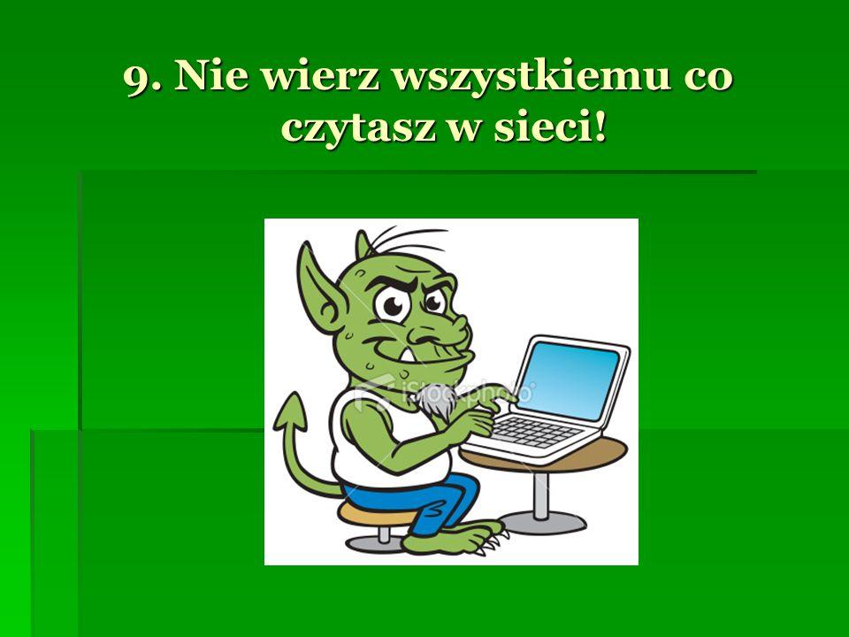 9. Nie wierz wszystkiemu co czytasz w sieci!