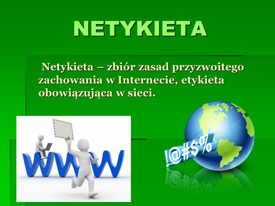 NETYKIETA Netykieta – zbiór zasad przyzwoitego zachowania w Internecie, etykieta obowiązująca w sieci. Netykieta – zbiór zasad przyzwoitego zachowania