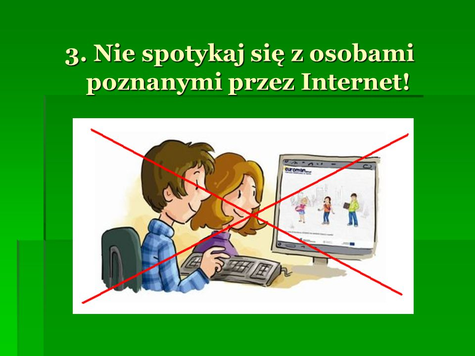 3. Nie spotykaj się z osobami poznanymi przez Internet!