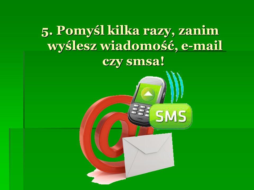 5. Pomyśl kilka razy, zanim wyślesz wiadomość, e-mail czy smsa! 5. Pomyśl kilka razy, zanim wyślesz wiadomość, e-mail czy smsa!