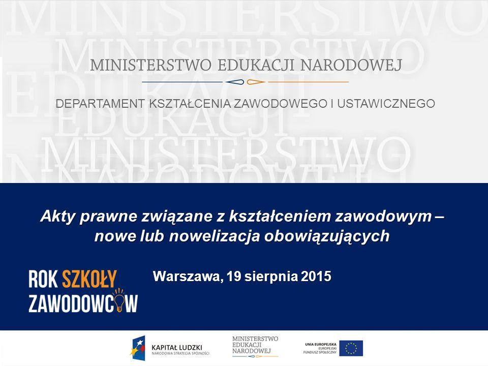 Akty prawne związane z kształceniem zawodowym – nowe lub nowelizacja obowiązujących Warszawa, 19 sierpnia 2015 DEPARTAMENT KSZTAŁCENIA ZAWODOWEGO I USTAWICZNEGO