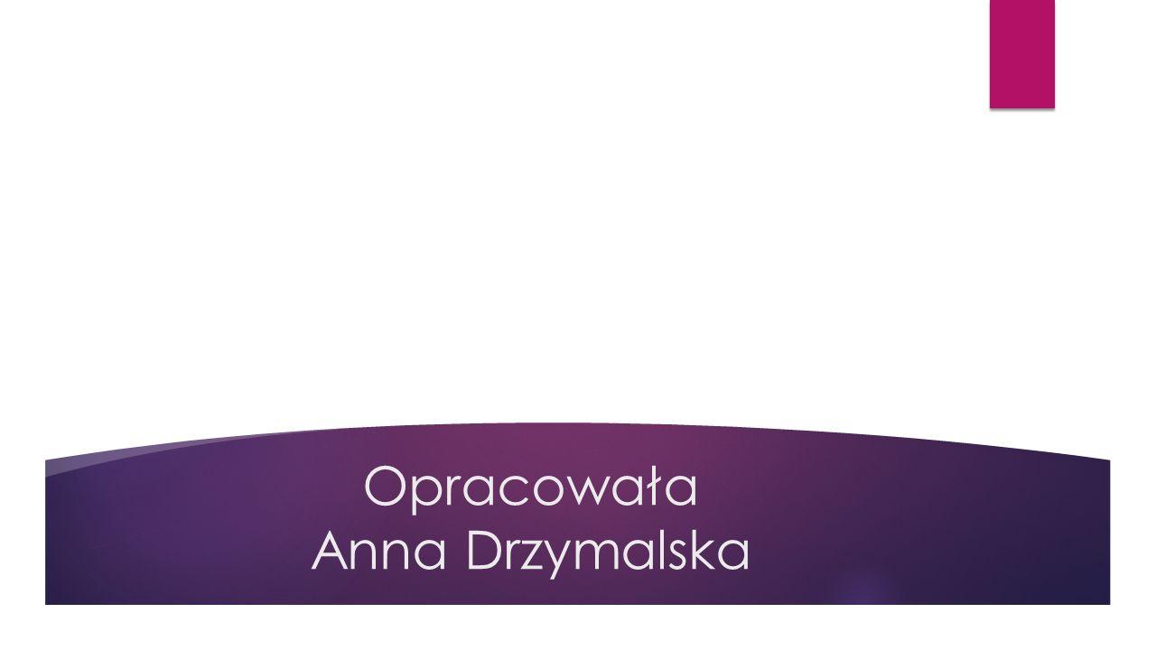 Opracowała Anna Drzymalska