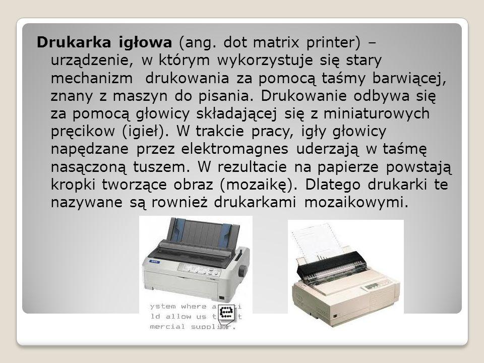 Drukarka igłowa (ang. dot matrix printer) – urządzenie, w którym wykorzystuje się stary mechanizm drukowania za pomocą taśmy barwiącej, znany z maszyn