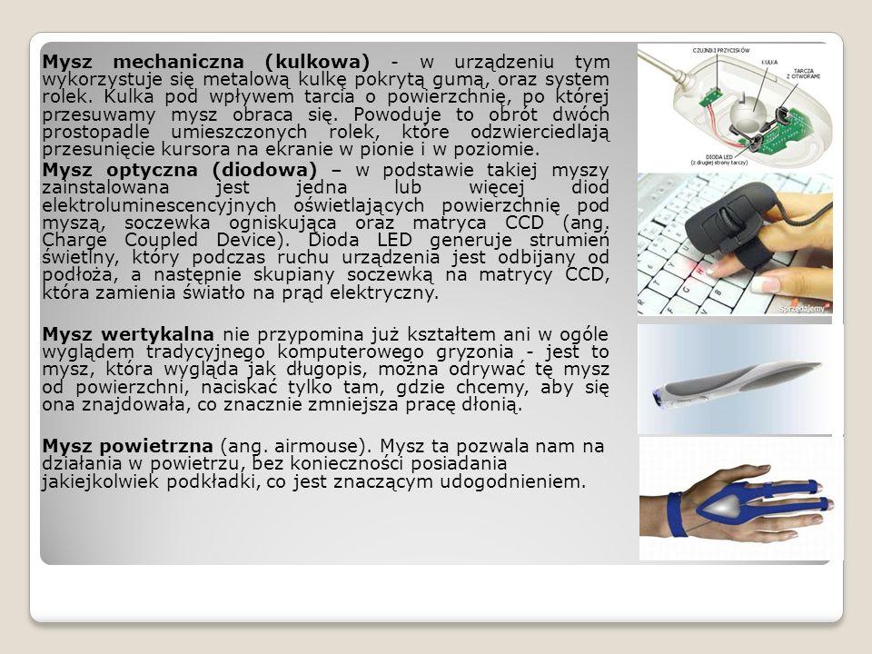 Mysz mechaniczna (kulkowa) - w urządzeniu tym wykorzystuje się metalową kulkę pokrytą gumą, oraz system rolek. Kulka pod wpływem tarcia o powierzchnię