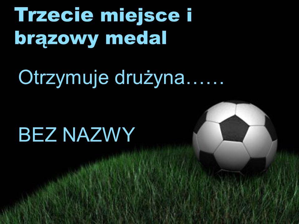Trzecie miejsce i brązowy medal Otrzymuje drużyna…… BEZ NAZWY