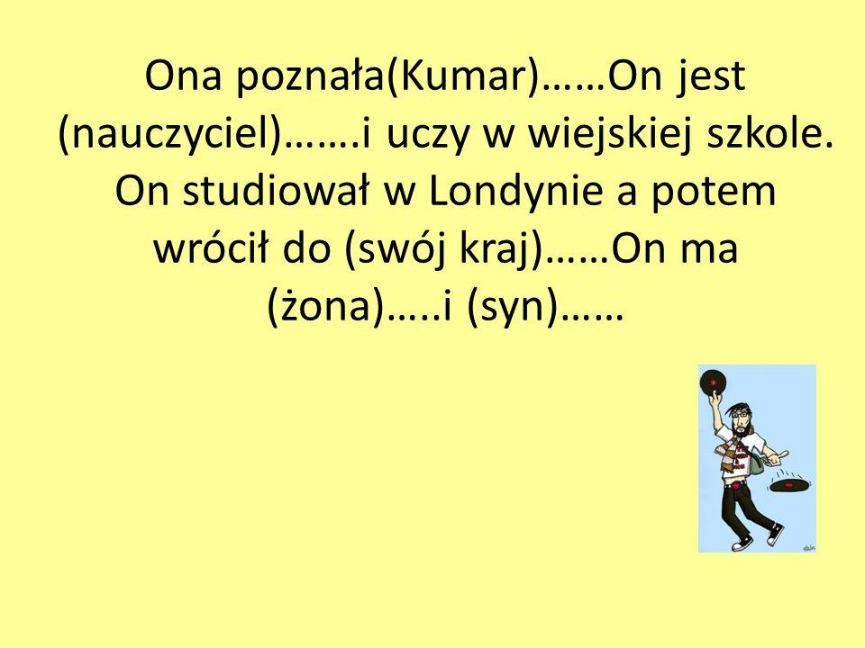 Ona poznała(Kumar)……On jest (nauczyciel)…….i uczy w wiejskiej szkole.